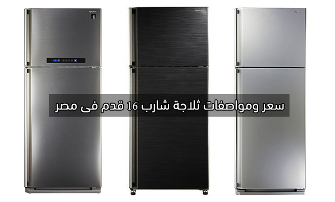سعر ومواصفات ثلاجات شارب 16 قدم فى مصر والمميزات والعيوب